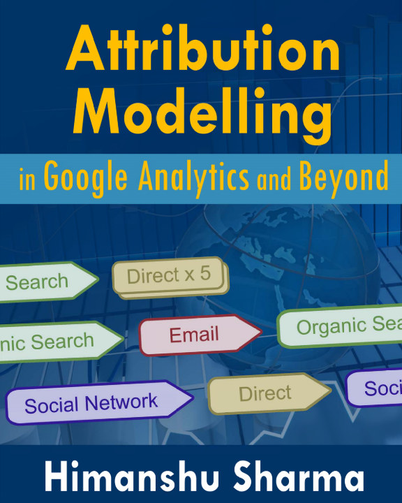 View Attribution Modelling in Google Analytics and Beyond by Himanshu Sharma