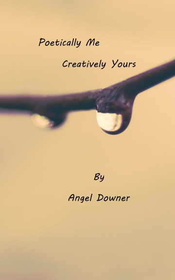View Poetically Me Creatively Yours by Angel Downer