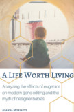 A Life Worth Living: Analyzing the effects of eugenics on modern gene editing and the myth of designer babies book cover