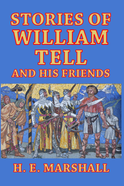 View Stories of William Tell and His Friends by H. E. Marshall
