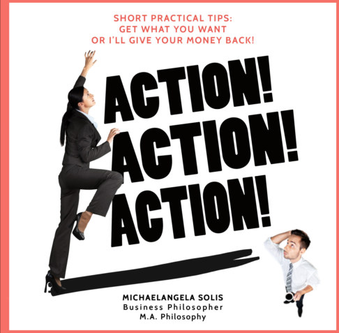 View ACTION! ACTION! ACTION! Short Practical Tips: Get What you Want-Or I'll Give Your Money Back! by MichaelAngela Solis