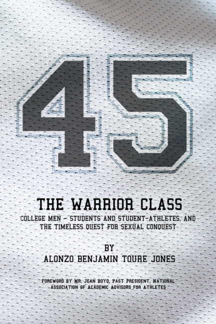View 45 The Warrior Class College Men - Students and Student-athletes, and the Timeless Quest for Sexual Conquest by Alonzo Benjamin Toure Jones