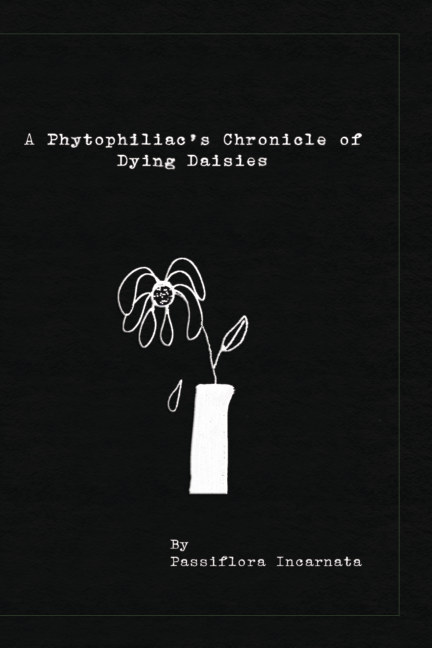 View A Phytophiliac's Chronicle Of Dying Daisies by Passiflora Incarnata