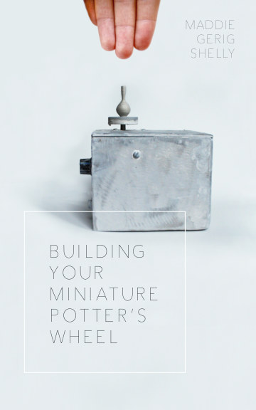 View Building Your Miniature Potter's Wheel (Second Edition) by Maddie Gerig Shelly