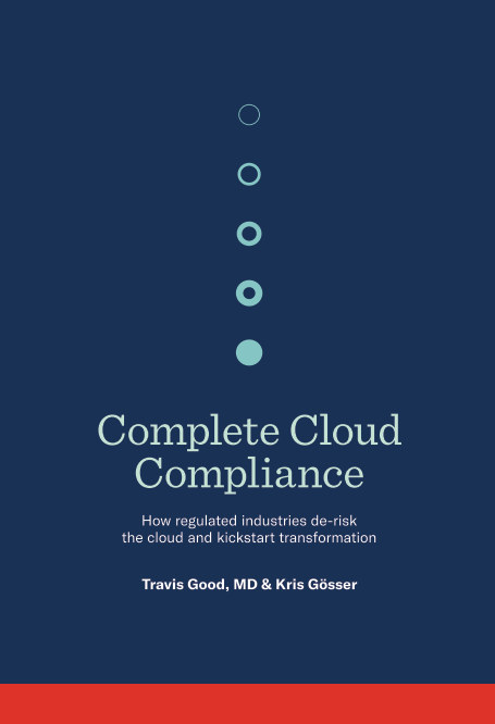 View Complete Cloud Compliance: How regulated industries de-risk the cloud and kickstart transformation by Travis Good, MD, Kris Gösser