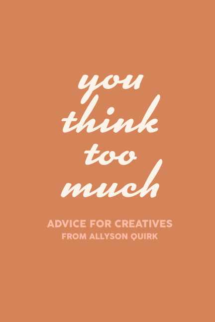 View You Think Too Much by Allyson Quirk