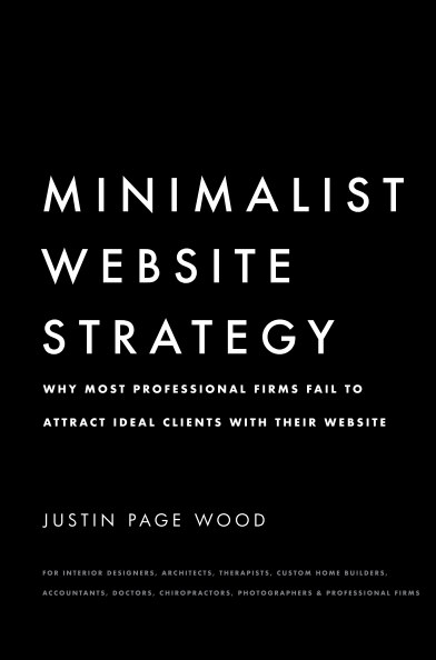 View Minimalist Website Strategy: Why Most Professional Firms Fail To Attract Ideal Clients With Their Website by Justin Page Wood