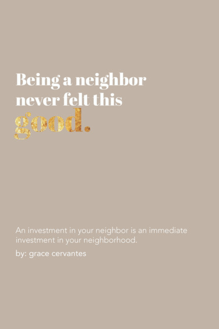 View Being a Neighbor Never Felt This Good. by Grace Cervantes