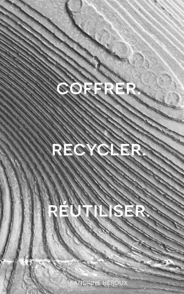 Ver Coffrer. Recycler. Reutiliser. por Sandrine Heroux