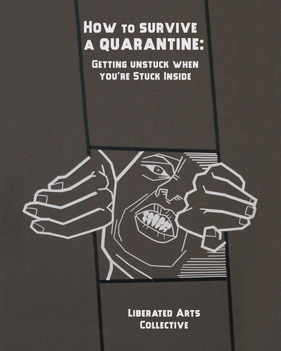 View HOW TO SURVIVE A QUARANTINE: Getting Unstuck When You're Stuck Inside by Liberated Arts Collective