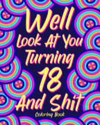 Well Look at You Turning 18 and Shit Coloring Book book cover