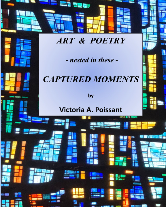 View Art and Poetry - nested in these - Captured Moments (softcover) by VICTORIA A. POISSANT