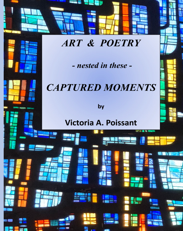 View Art and Poetry - nested in these - Captured Moments (hardcover) by VICTORIA A. POISSANT