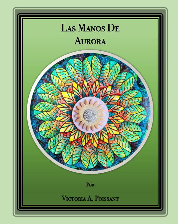 View Las Manos de Aurora by VICTORIA A. POISSANT
