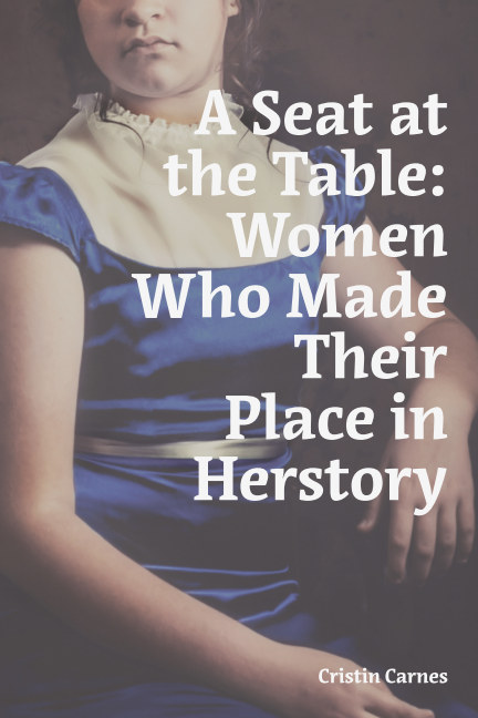 View A Seat at the Table: Women Who Made Their Place in Herstory by Cristin Carnes